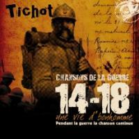 Chansons de la guerre 14-18 : une vie d'bonhomme : pendant la guerre la chanson continue / Tichot | Tichot