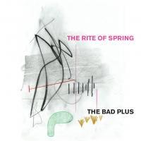The rite of spring = [Le sacre du printemps] The Bad Plus, trio instr.