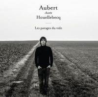 Aubert chante Houellebecq : les parages du vide | Aubert, Jean-Louis. Compositeur