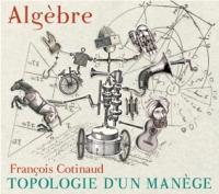 Topologie d'un manège Algèbre, trio instrumental François Cotinaud, comp., saxophones, direction Daniel Beaussier, saxophones, hautbois, cor anglais Pierre Durand, guitare