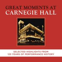 Great moments at Carnegie hall : selected highlights from 125 years of performance history