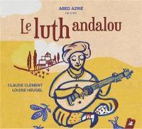 Le luth andalou Claude Clément, textes Christian Rivet, luth Mohanad Aljaramani, oud Abed Azrié, adapt. & réc.... [et al.]
