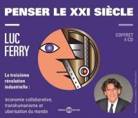 Penser le XXI siècle : la troisième révolution industrielle: économie collaborative, transhumanisme et uberisation du monde | Ferry, Luc (1951-....)