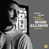 I'm not talkin' The song stylings of Mose Allison, 1957-1971