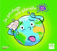 Je protège ma planète : 6/8 ans