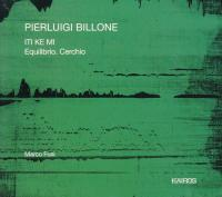 Iti ke mi - Equilibrio. Cerchio / Pierluigi Billone, comp.   Billone, Pierluigi (1960-) - compositeur. Compositeur