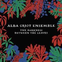 The Darkness between the leaves / Alba Griot Ensemble, ens. voc. & instr. | Alba Griot Ensemble. Interprète