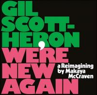 We're new again : a reimagining by Makaya McCraven / Gil Scott-Heron, comp., chant & p. | Scott-Heron, Gil (1949-2011). Auteur. Compositeur