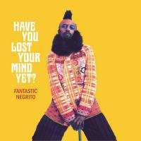 Have you lost your mind yet ? / Fantastic Negrito | Fantastic Negrito (1968-....). Compositeur. Comp., chant & divers instruments