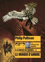 A la croisée des mondes. vol. 03 : le miroir d'ambre | Philip Pullman (1946-....). Auteur