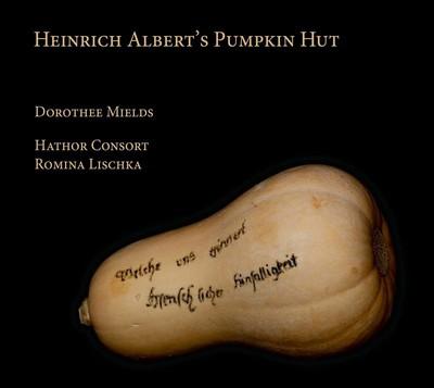 Heinrich Albert's pumpkin hut Dorothee Mields, S Michael Jakobi, Johann Hermann Schein, Johann Nauwach et al., comp. Romina Lischka, dir. Hathor Consort, ens. instr.